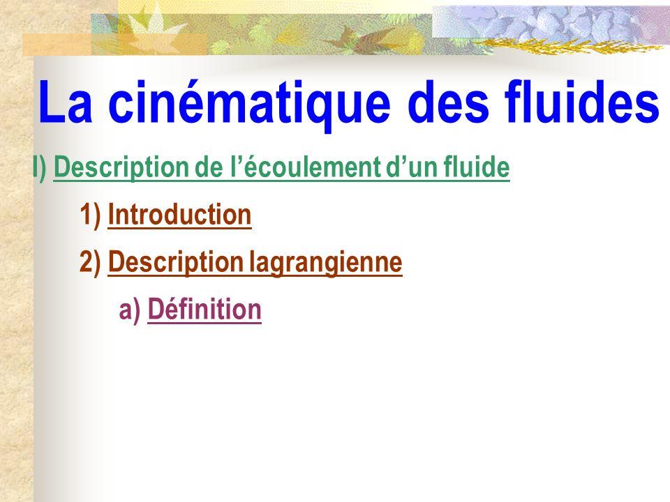 La cinématique des fluides I) Description de lécoulement dun fluide 1) Introduction 2) Description lagrangienne a) Définition