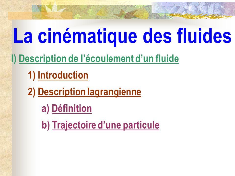 La cinématique des fluides I) Description de lécoulement dun fluide 1) Introduction 2) Description lagrangienne a) Définition b) Trajectoire dune part