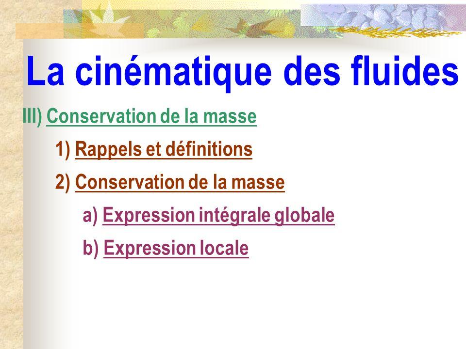 La cinématique des fluides III) Conservation de la masse 1) Rappels et définitions a) Expression intégrale globale 2) Conservation de la masse b) Expr