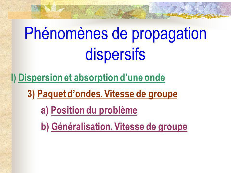 Phénomènes de propagation dispersifs I) Dispersion et absorption dune onde 3) Paquet dondes. Vitesse de groupe a) Position du problème b) Généralisati
