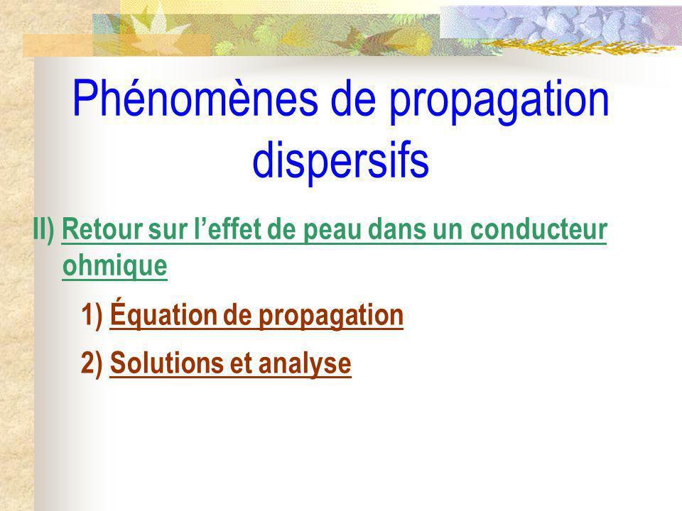 Phénomènes de propagation dispersifs II) Retour sur leffet de peau dans un conducteur ohmique 1) Équation de propagation 2) Solutions et analyse