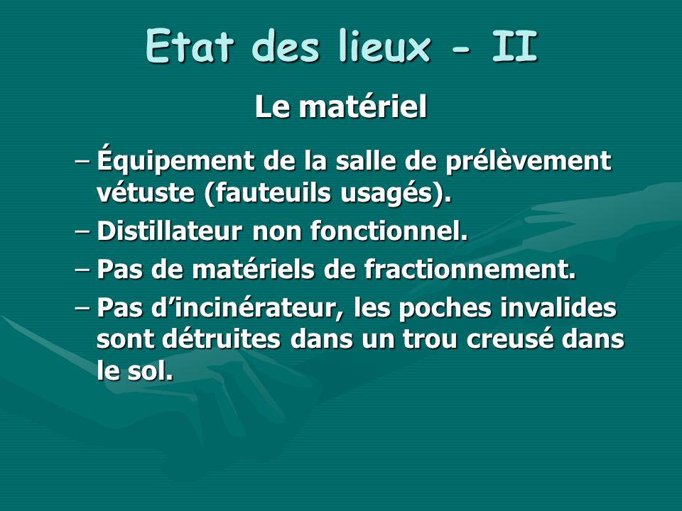 Etat des lieux - II Le matériel –Équipement de la salle de prélèvement vétuste (fauteuils usagés). –Distillateur non fonctionnel. –Pas de matériels de