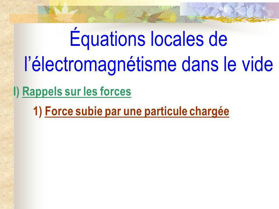 Équations locales de lélectromagnétisme dans le vide I) Rappels sur les forces 1) Force subie par une particule chargée