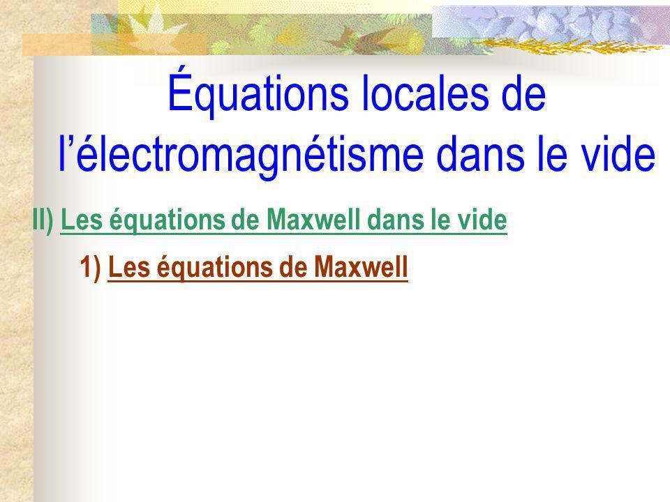 Équations locales de lélectromagnétisme dans le vide II) Les équations de Maxwell dans le vide 1) Les équations de Maxwell