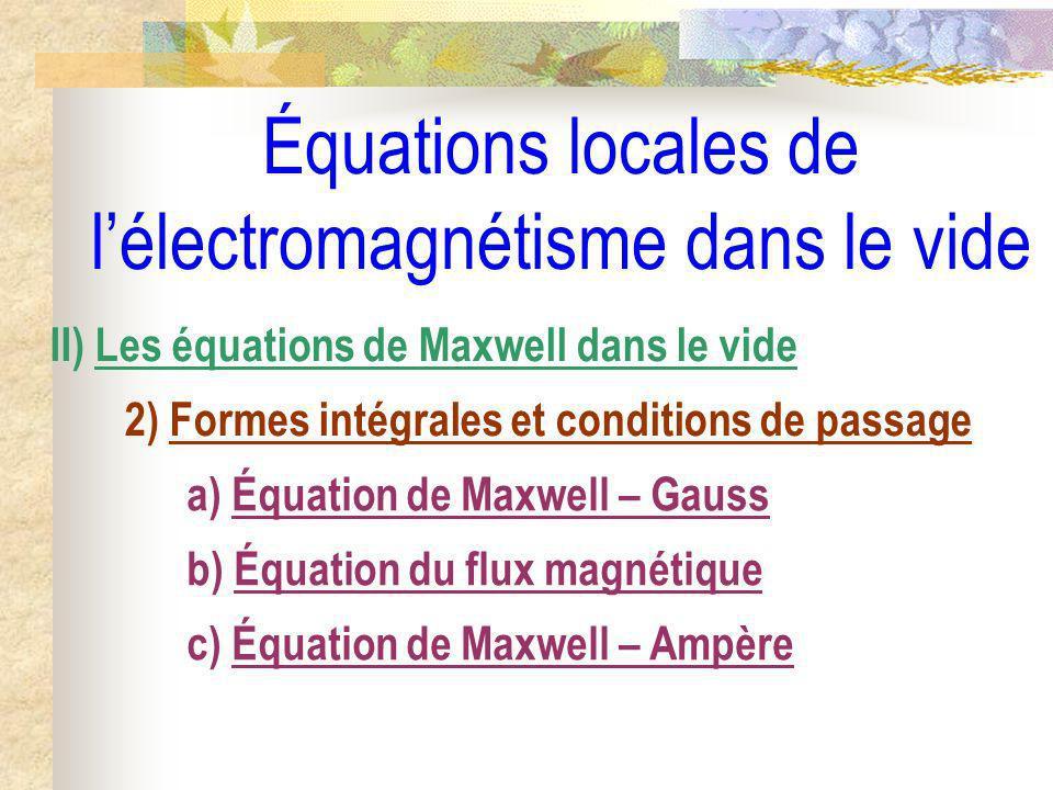 Équations locales de lélectromagnétisme dans le vide II) Les équations de Maxwell dans le vide 2) Formes intégrales et conditions de passage a) Équati