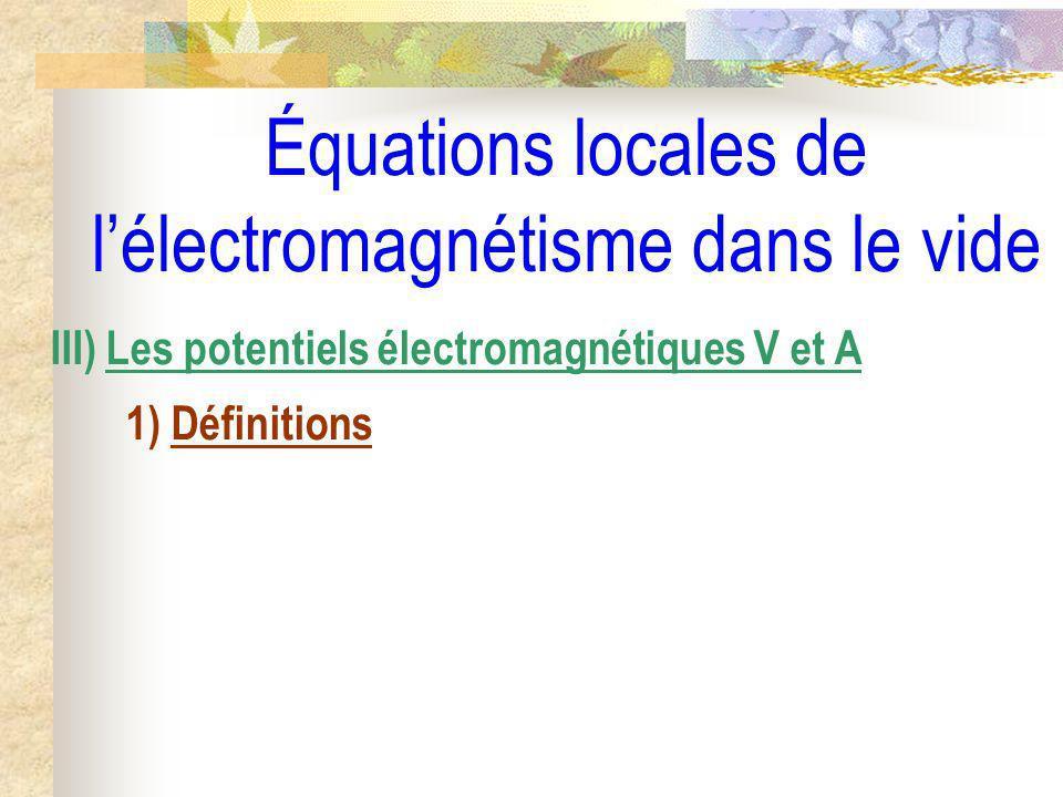 Équations locales de lélectromagnétisme dans le vide III) Les potentiels électromagnétiques V et A 1) Définitions