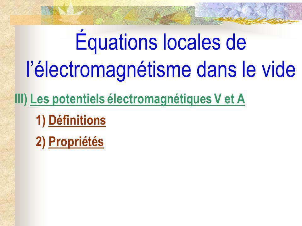 Équations locales de lélectromagnétisme dans le vide III) Les potentiels électromagnétiques V et A 1) Définitions 2) Propriétés