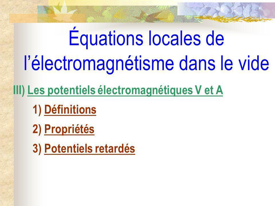 Équations locales de lélectromagnétisme dans le vide III) Les potentiels électromagnétiques V et A 1) Définitions 2) Propriétés 3) Potentiels retardés