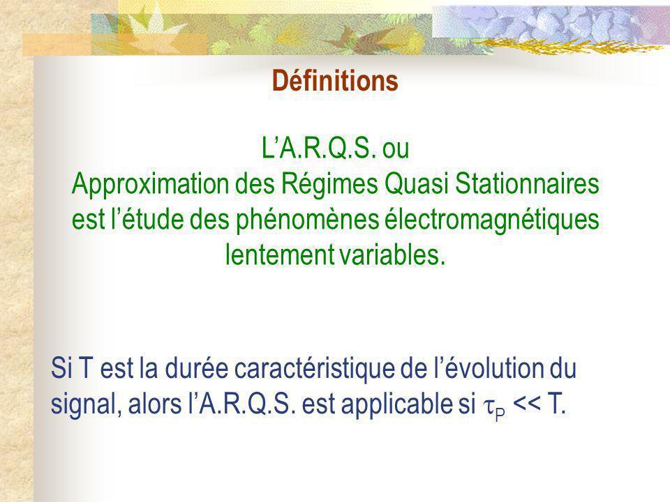 LA.R.Q.S. ou Approximation des Régimes Quasi Stationnaires est létude des phénomènes électromagnétiques lentement variables. Si T est la durée caracté