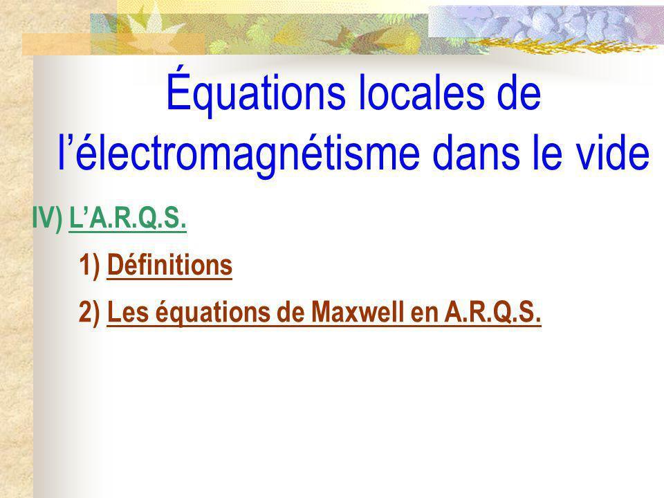 Équations locales de lélectromagnétisme dans le vide IV) LA.R.Q.S. 1) Définitions 2) Les équations de Maxwell en A.R.Q.S.