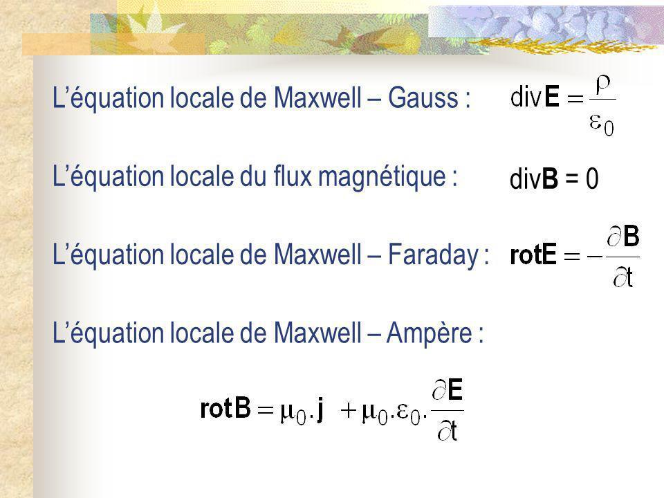 Léquation locale de Maxwell – Gauss : Léquation locale de Maxwell – Faraday : Léquation locale de Maxwell – Ampère : Léquation locale du flux magnétiq