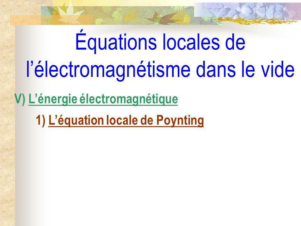Équations locales de lélectromagnétisme dans le vide V) Lénergie électromagnétique 1) Léquation locale de Poynting