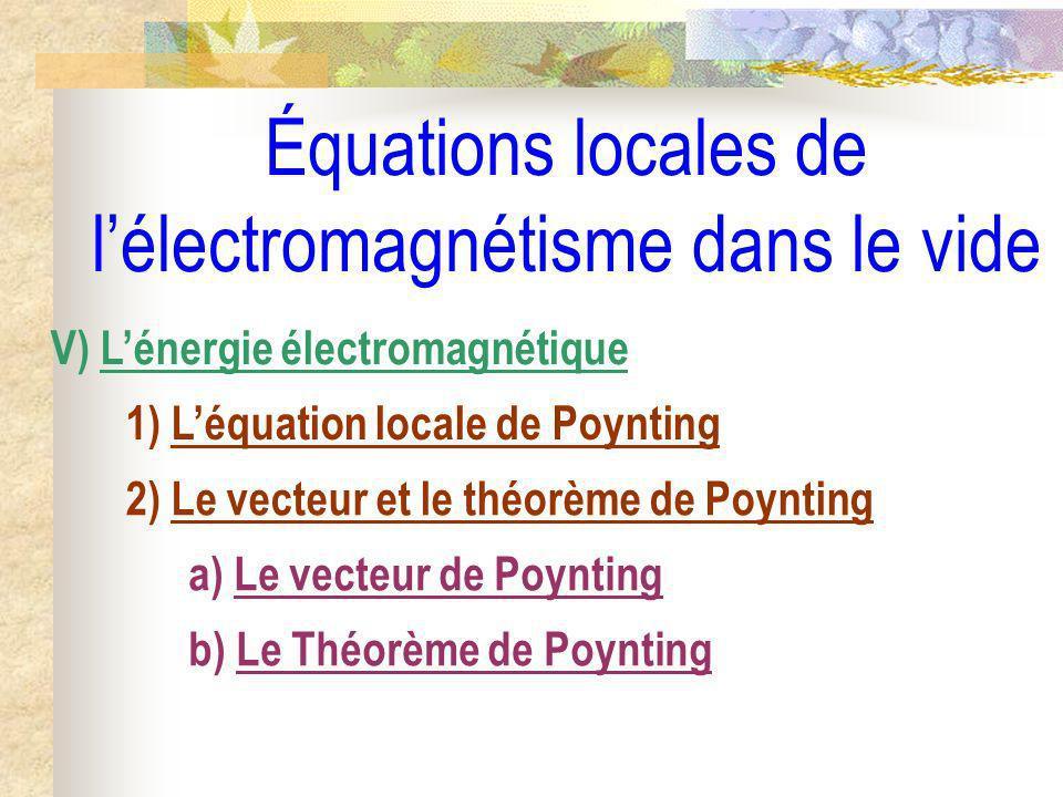 Équations locales de lélectromagnétisme dans le vide V) Lénergie électromagnétique 1) Léquation locale de Poynting 2) Le vecteur et le théorème de Poy