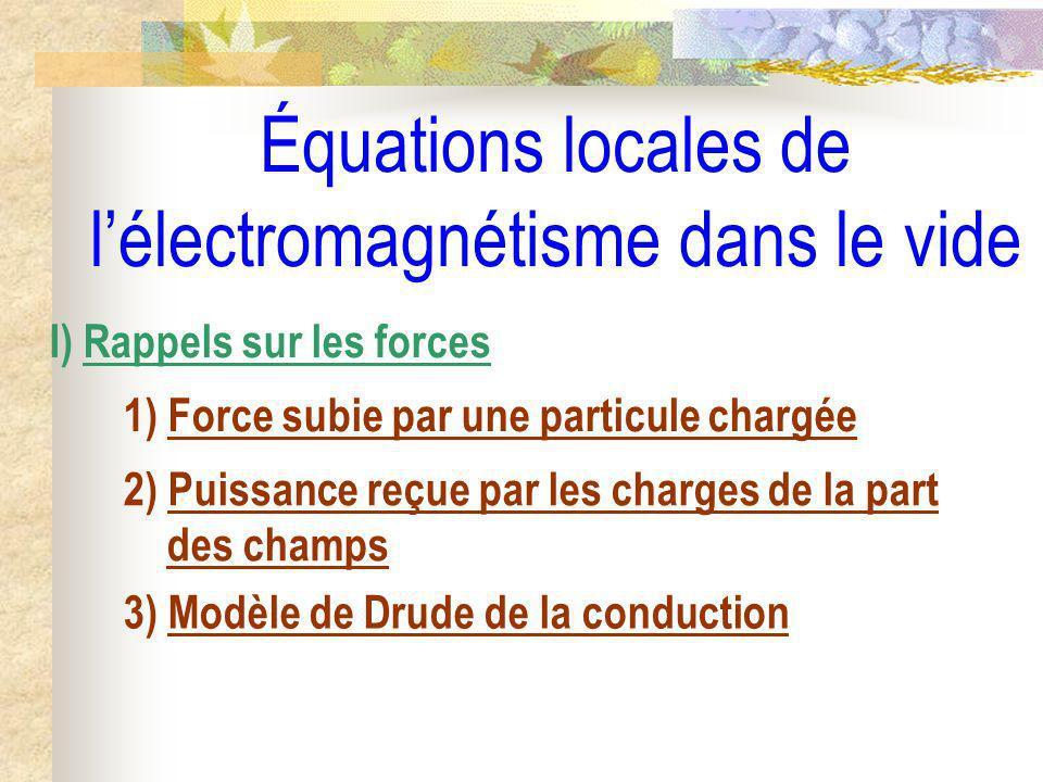 Équations locales de lélectromagnétisme dans le vide I) Rappels sur les forces 1) Force subie par une particule chargée 2) Puissance reçue par les cha