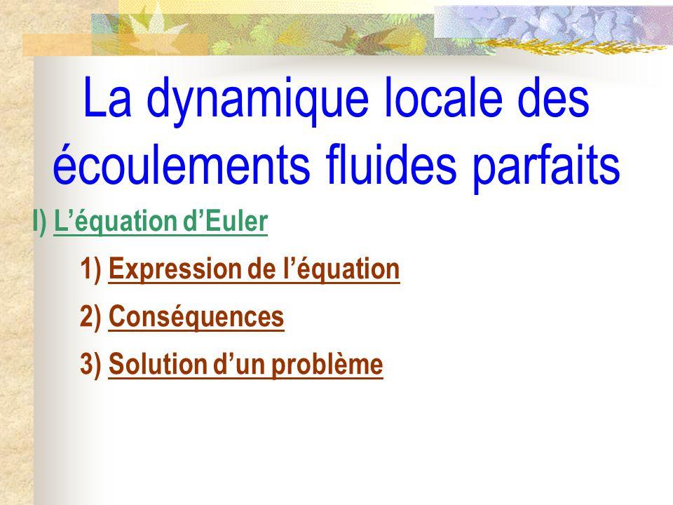 La dynamique locale des écoulements fluides parfaits I) Léquation dEuler 1) Expression de léquation 2) Conséquences 3) Solution dun problème