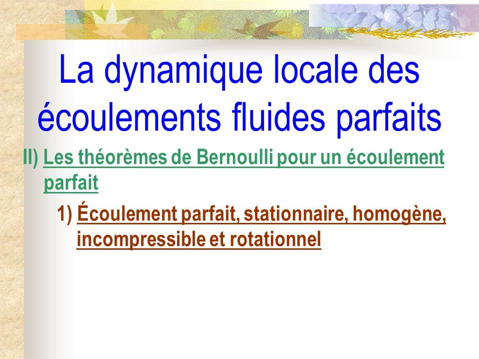 La dynamique locale des écoulements fluides parfaits II) Les théorèmes de Bernoulli pour un écoulement parfait 1) Écoulement parfait, stationnaire, homogène, incompressible et rotationnel