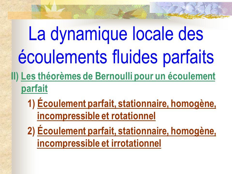 La dynamique locale des écoulements fluides parfaits II) Les théorèmes de Bernoulli pour un écoulement parfait 1) Écoulement parfait, stationnaire, homogène, incompressible et rotationnel 2) Écoulement parfait, stationnaire, homogène, incompressible et irrotationnel