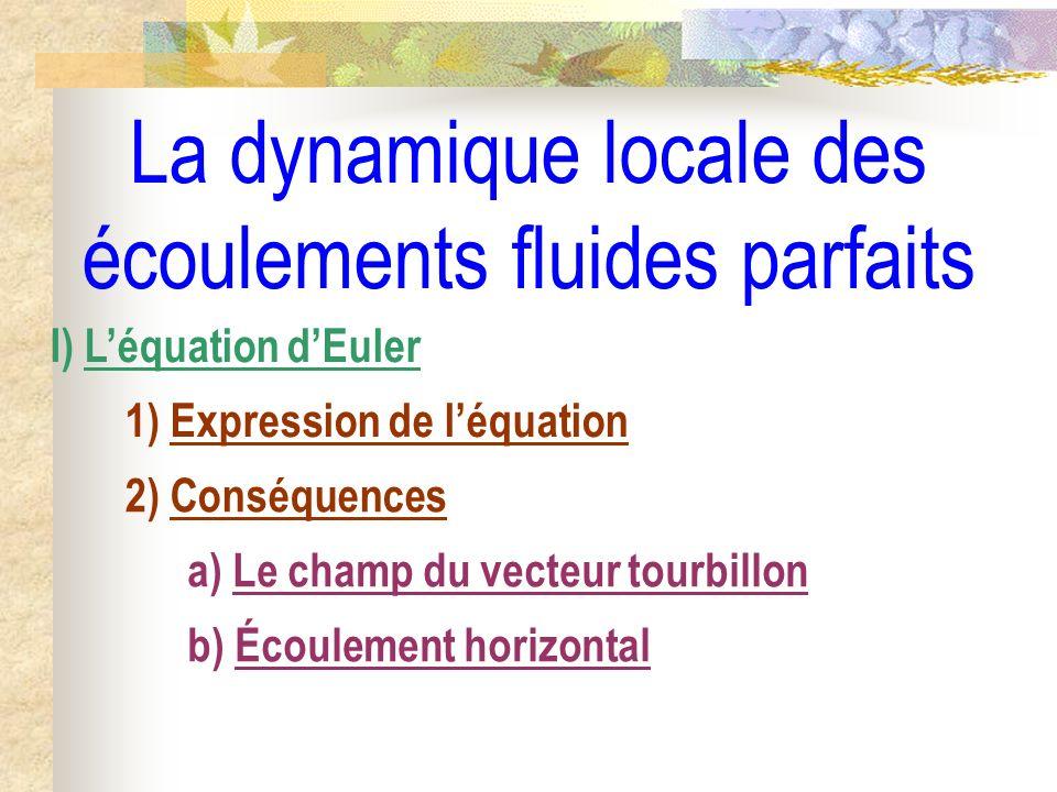 La dynamique locale des écoulements fluides parfaits I) Léquation dEuler 1) Expression de léquation 2) Conséquences a) Le champ du vecteur tourbillon b) Écoulement horizontal