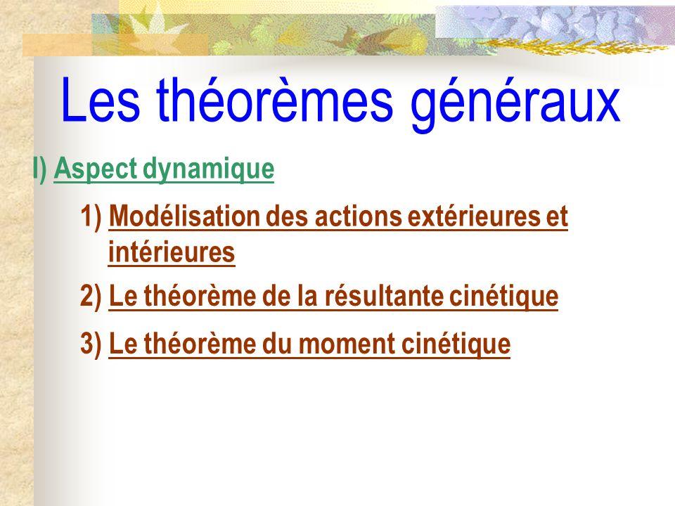 Les théorèmes généraux I) Aspect dynamique 1) Modélisation des actions extérieures et intérieures 2) Le théorème de la résultante cinétique 3) Le théo