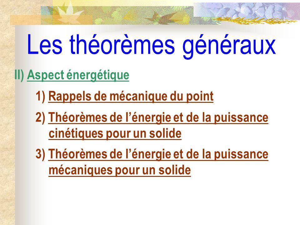 Les théorèmes généraux II) Aspect énergétique 1) Rappels de mécanique du point 2) Théorèmes de lénergie et de la puissance cinétiques pour un solide 3