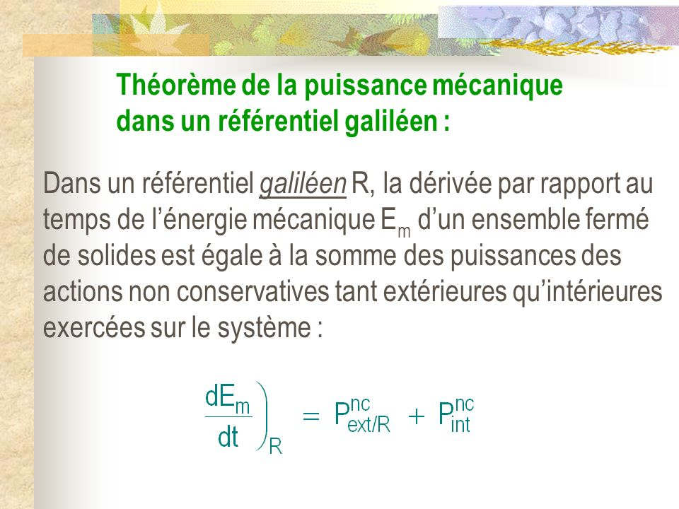 Théorème de la puissance mécanique dans un référentiel galiléen : Dans un référentiel galiléen R, la dérivée par rapport au temps de lénergie mécaniqu