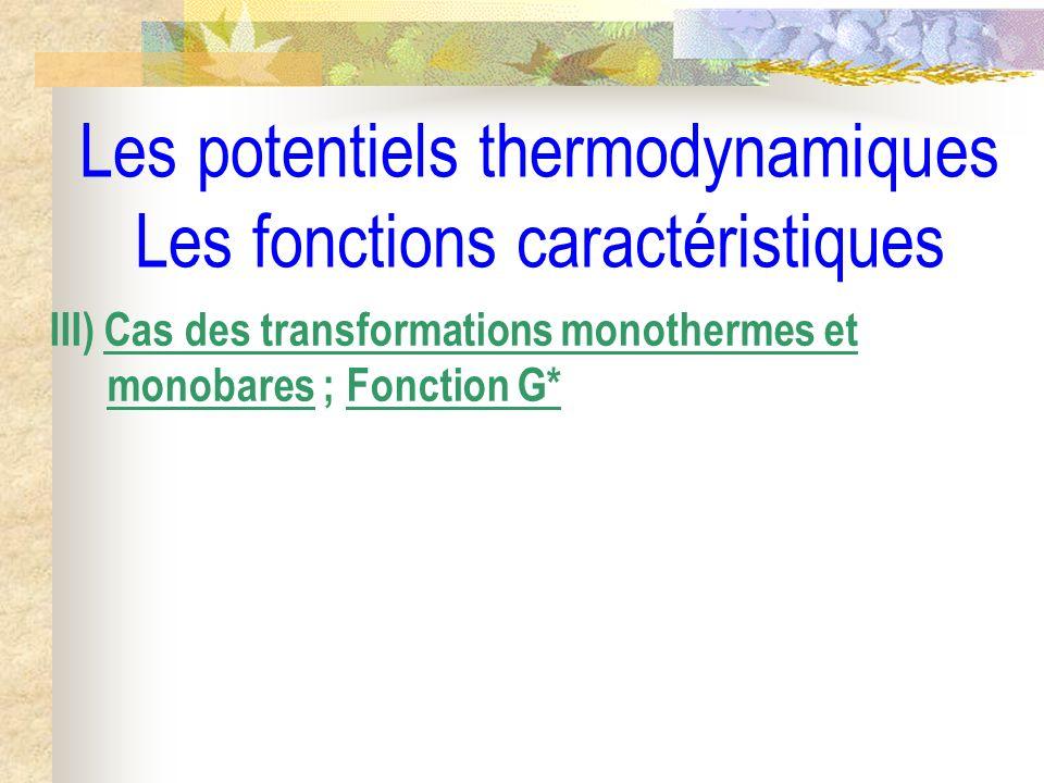 Les potentiels thermodynamiques Les fonctions caractéristiques III) Cas des transformations monothermes et monobares ; Fonction G*