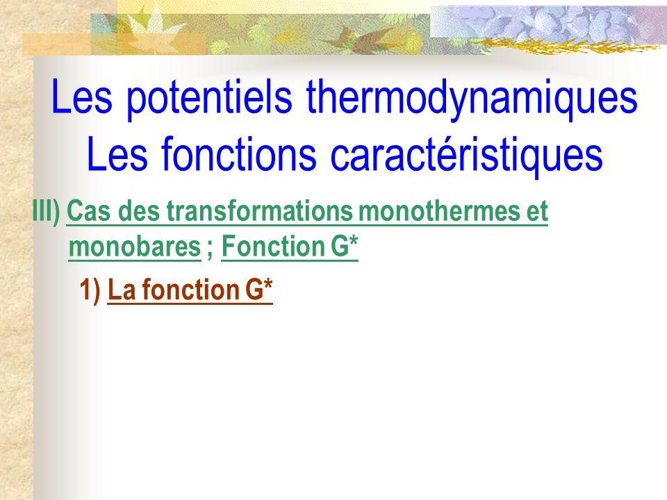 Les potentiels thermodynamiques Les fonctions caractéristiques III) Cas des transformations monothermes et monobares ; Fonction G* 1) La fonction G*