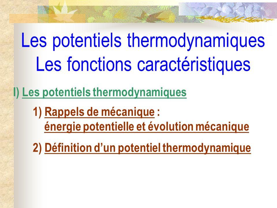 Les potentiels thermodynamiques Les fonctions caractéristiques I) Les potentiels thermodynamiques 1) Rappels de mécanique : énergie potentielle et évo