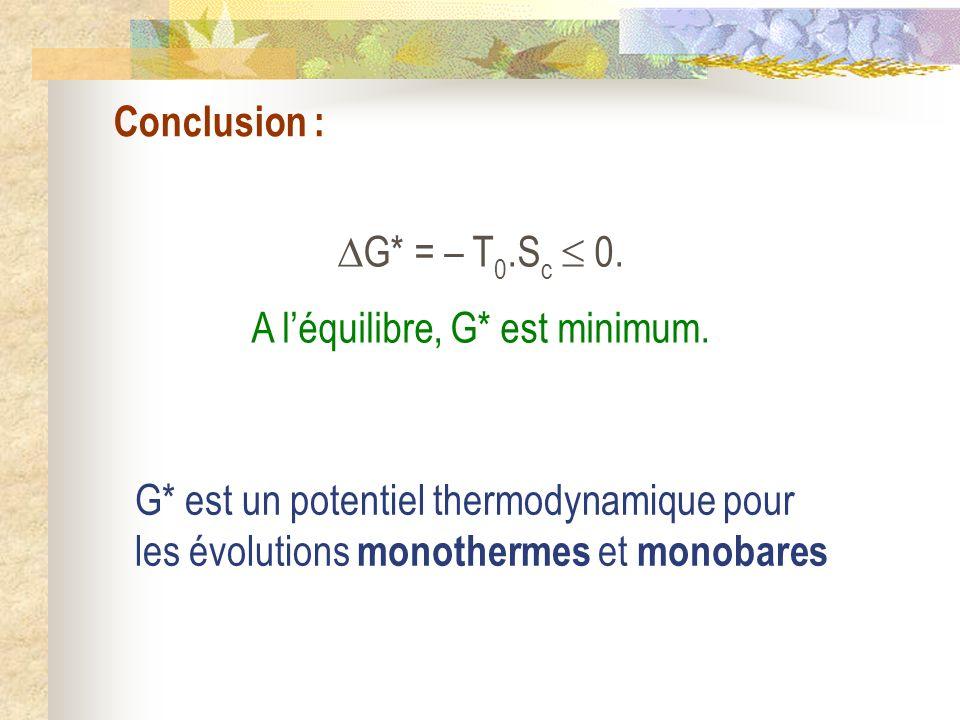 Conclusion : G* = – T 0.S c 0. A léquilibre, G* est minimum. G* est un potentiel thermodynamique pour les évolutions monothermes et monobares