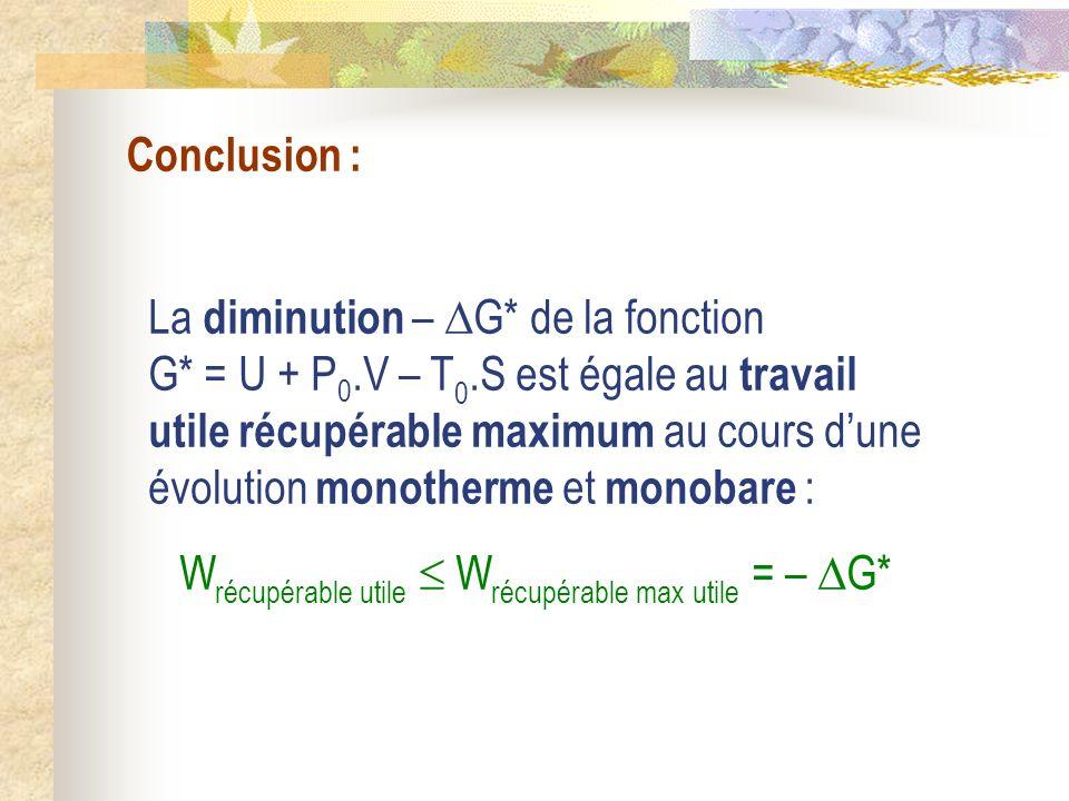 Conclusion : La diminution – G* de la fonction G* = U + P 0.V – T 0.S est égale au travail utile récupérable maximum au cours dune évolution monotherm