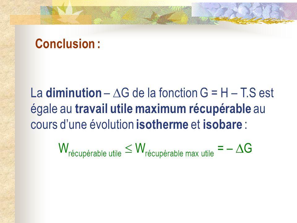 Conclusion : La diminution – G de la fonction G = H – T.S est égale au travail utile maximum récupérable au cours dune évolution isotherme et isobare