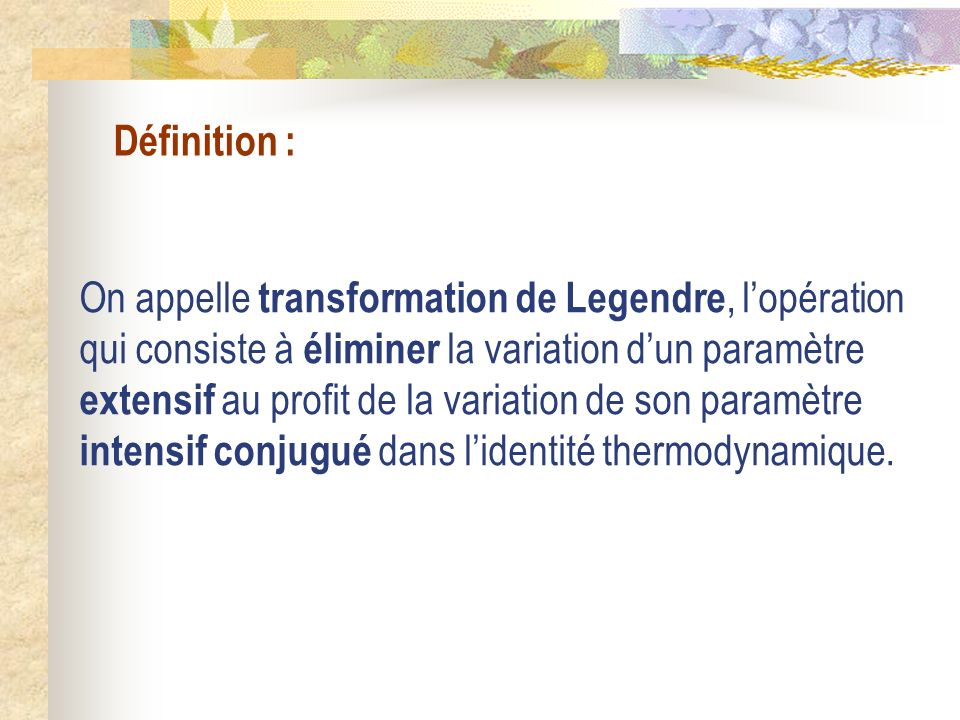 Définition : On appelle transformation de Legendre, lopération qui consiste à éliminer la variation dun paramètre extensif au profit de la variation d