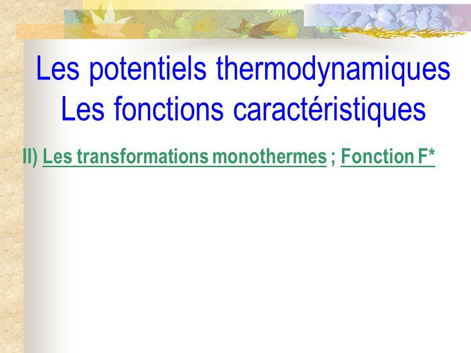 Les potentiels thermodynamiques Les fonctions caractéristiques II) Les transformations monothermes ; Fonction F*