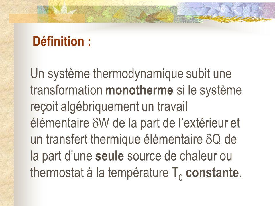 Définition : Un système thermodynamique subit une transformation monotherme si le système reçoit algébriquement un travail élémentaire W de la part de