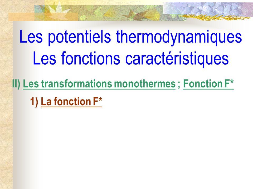 Les potentiels thermodynamiques Les fonctions caractéristiques II) Les transformations monothermes ; Fonction F* 1) La fonction F*