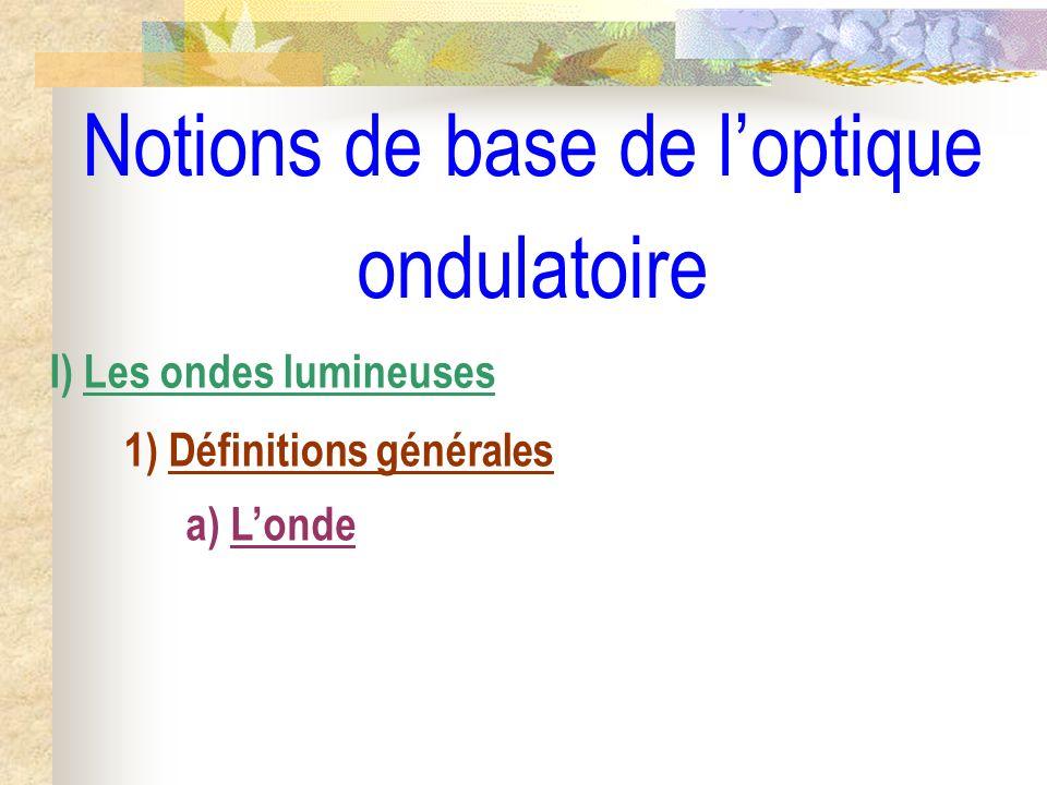 Notions de base de loptique ondulatoire I) Les ondes lumineuses 1) Définitions générales 2) Notion de chemin optique