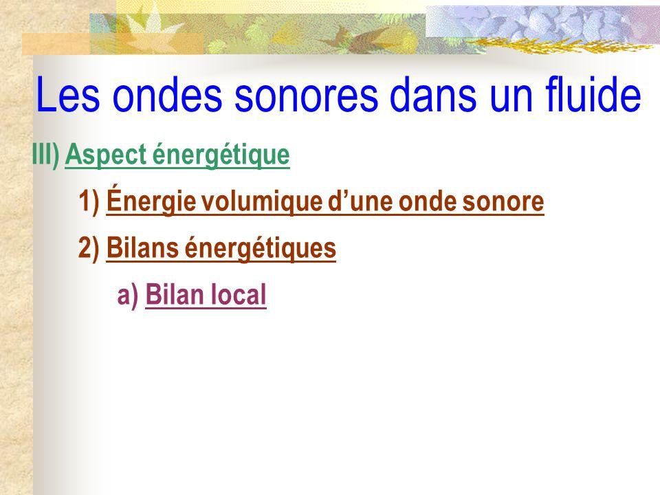 Les ondes sonores dans un fluide III) Aspect énergétique 1) Énergie volumique dune onde sonore 2) Bilans énergétiques a) Bilan local