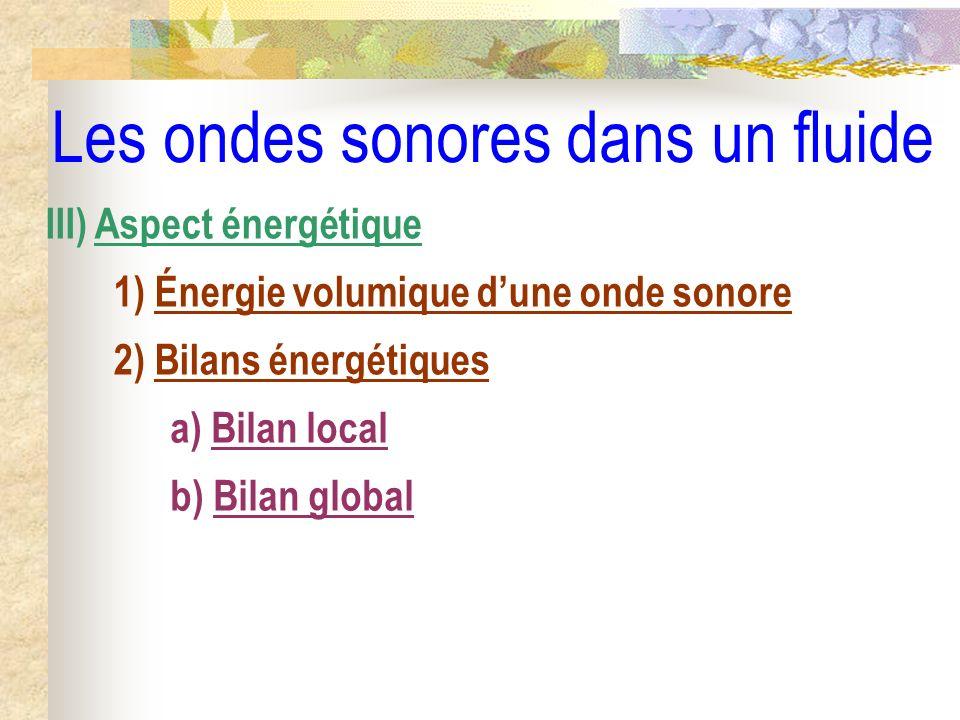 Les ondes sonores dans un fluide III) Aspect énergétique 1) Énergie volumique dune onde sonore 2) Bilans énergétiques a) Bilan local b) Bilan global