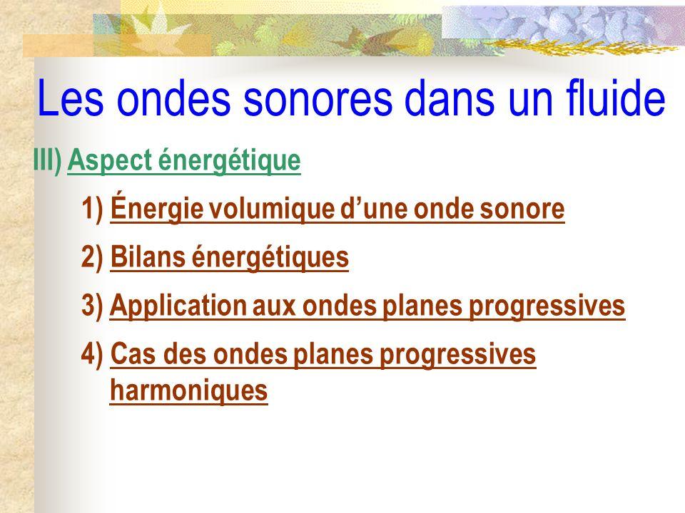 Les ondes sonores dans un fluide III) Aspect énergétique 1) Énergie volumique dune onde sonore 2) Bilans énergétiques 3) Application aux ondes planes
