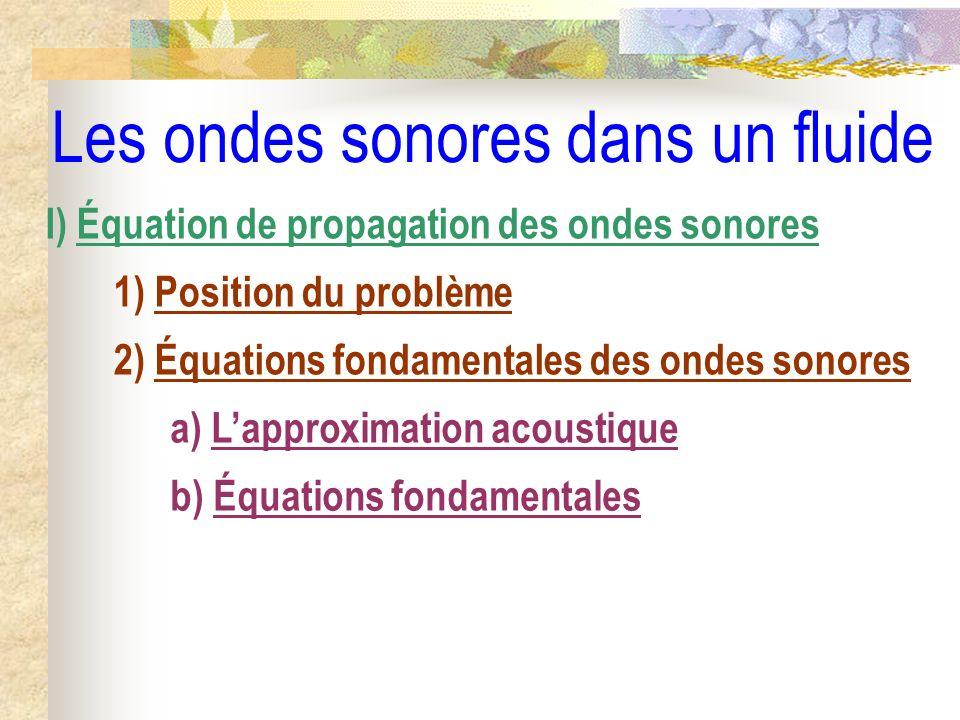 Les ondes sonores dans un fluide I) Équation de propagation des ondes sonores 1) Position du problème 2) Équations fondamentales des ondes sonores a)