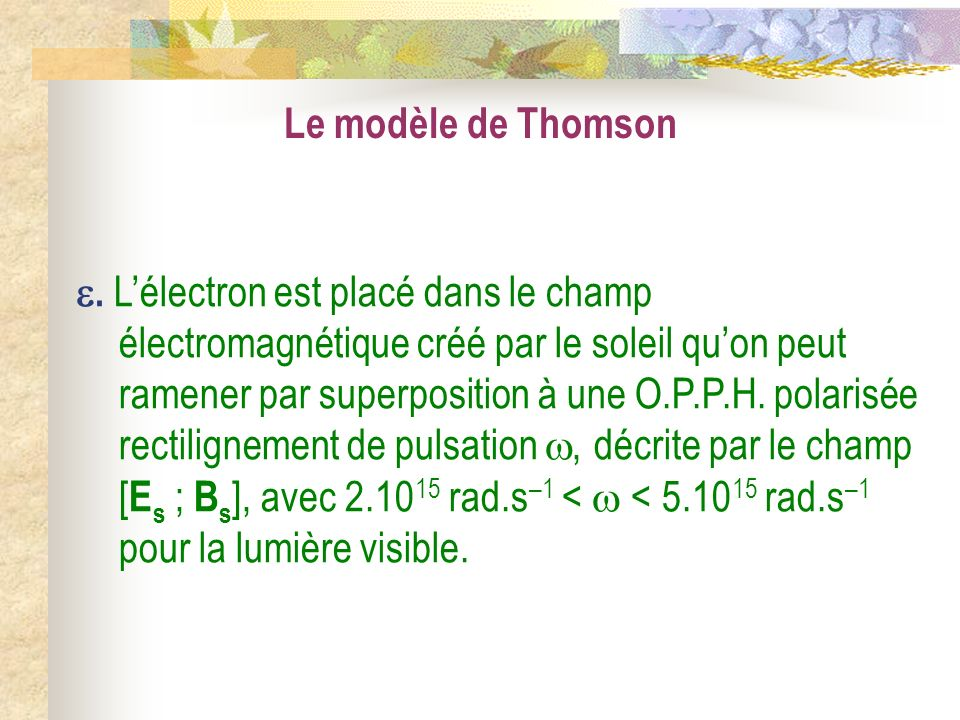 . Lélectron est placé dans le champ électromagnétique créé par le soleil quon peut ramener par superposition à une O.P.P.H. polarisée rectilignement d
