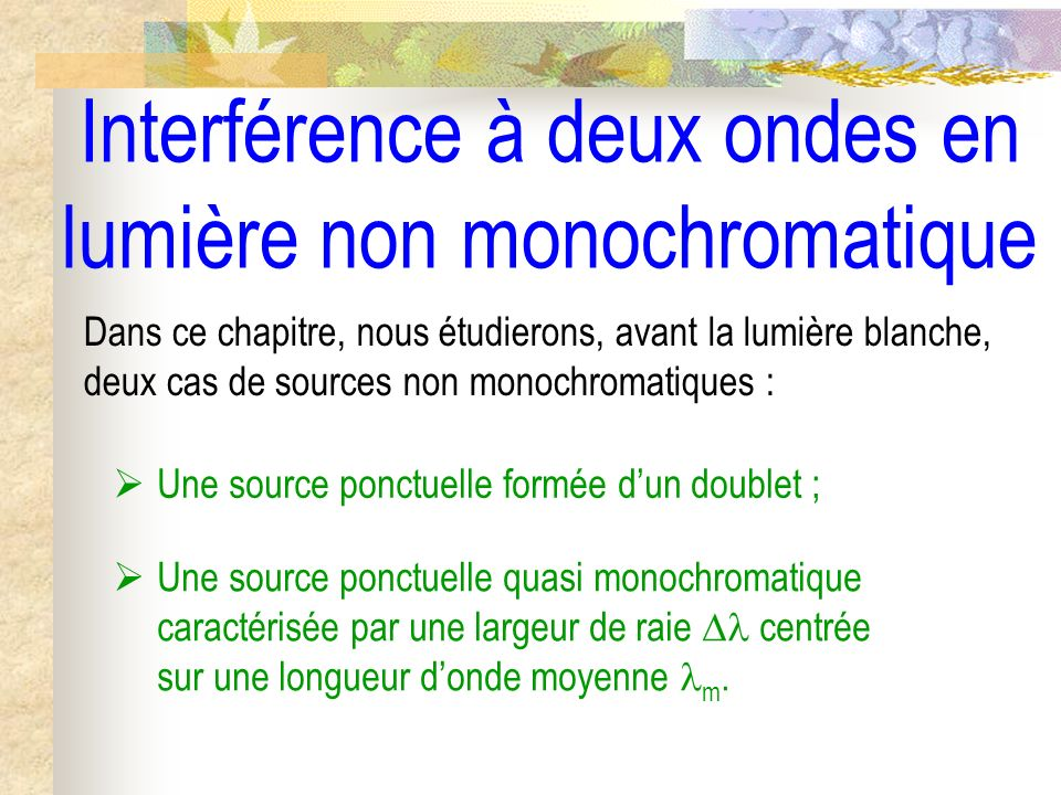 Interférence à deux ondes en lumière non monochromatique Dans ce chapitre, nous étudierons, avant la lumière blanche, deux cas de sources non monochro
