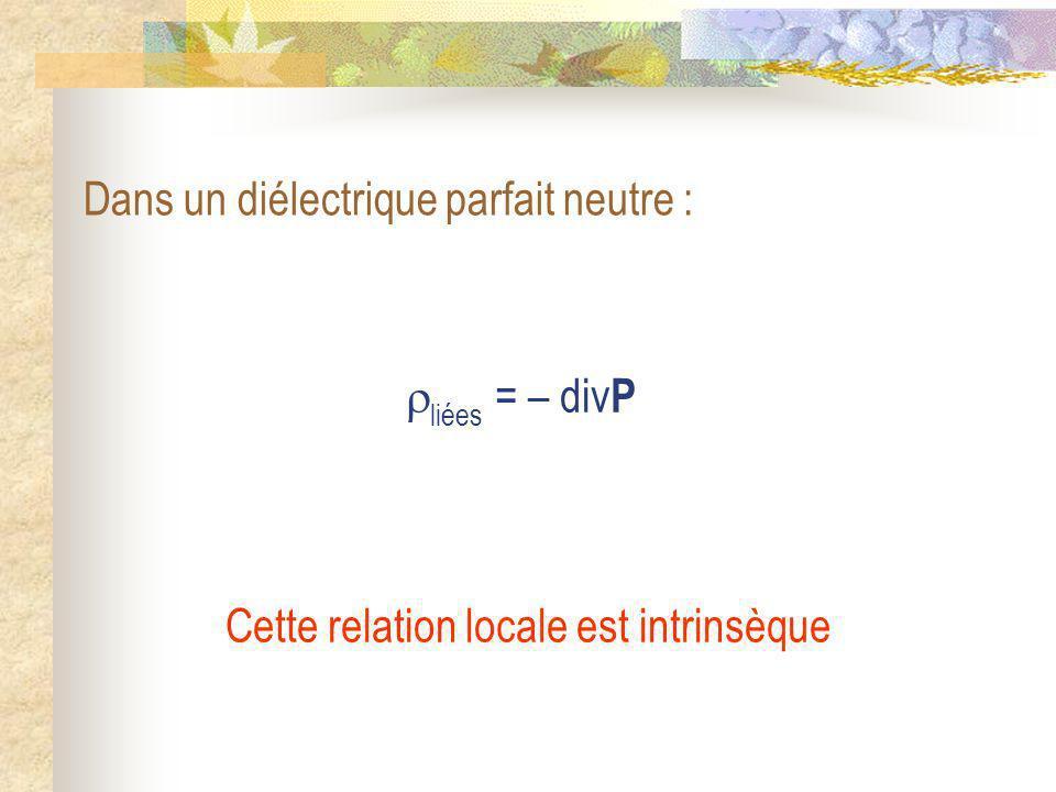 liées = – div P Dans un diélectrique parfait neutre : Cette relation locale est intrinsèque