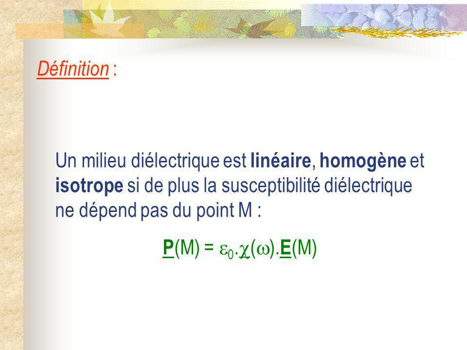 Un milieu diélectrique est linéaire, homogène et isotrope si de plus la susceptibilité diélectrique ne dépend pas du point M : P (M) = 0. ( ). E (M) D