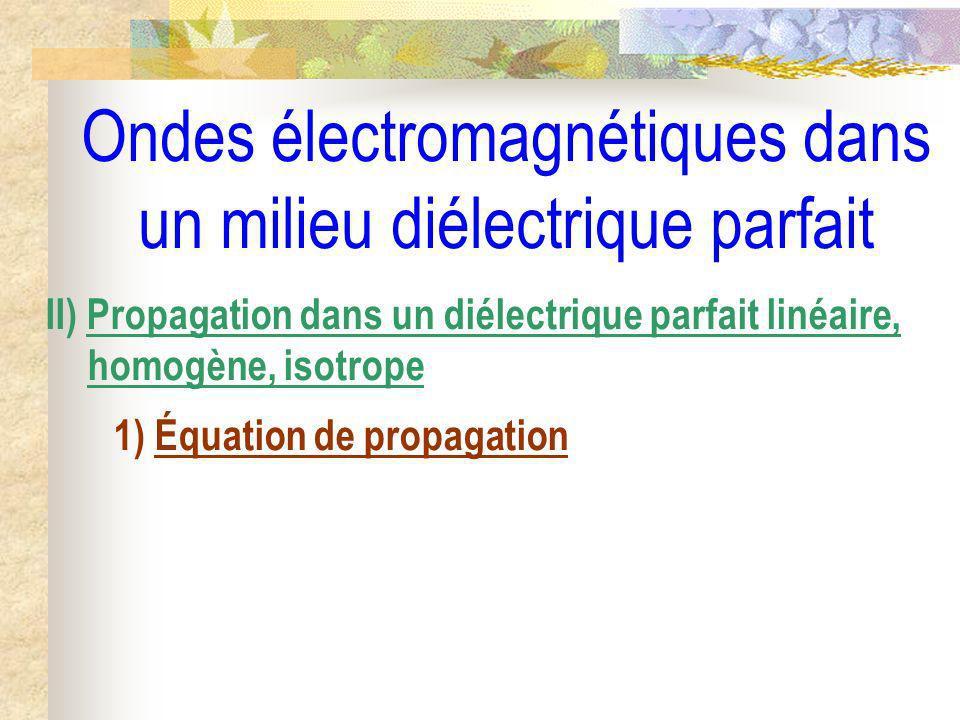 Ondes électromagnétiques dans un milieu diélectrique parfait II) Propagation dans un diélectrique parfait linéaire, homogène, isotrope 1) Équation de