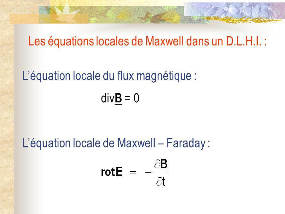 Léquation locale de Maxwell – Faraday : Léquation locale du flux magnétique : div B = 0 Les équations locales de Maxwell dans un D.L.H.I. :