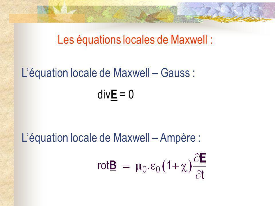 Léquation locale de Maxwell – Gauss : Léquation locale de Maxwell – Ampère : Les équations locales de Maxwell : div E = 0