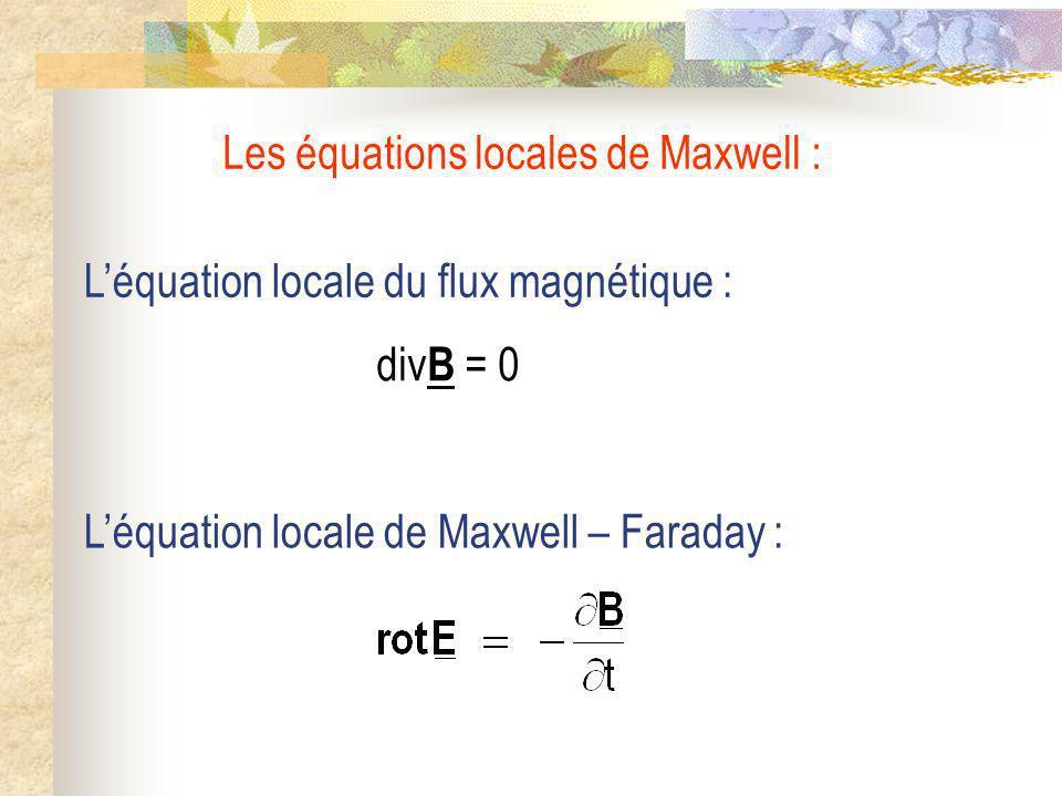 Léquation locale de Maxwell – Faraday : Léquation locale du flux magnétique : div B = 0 Les équations locales de Maxwell :