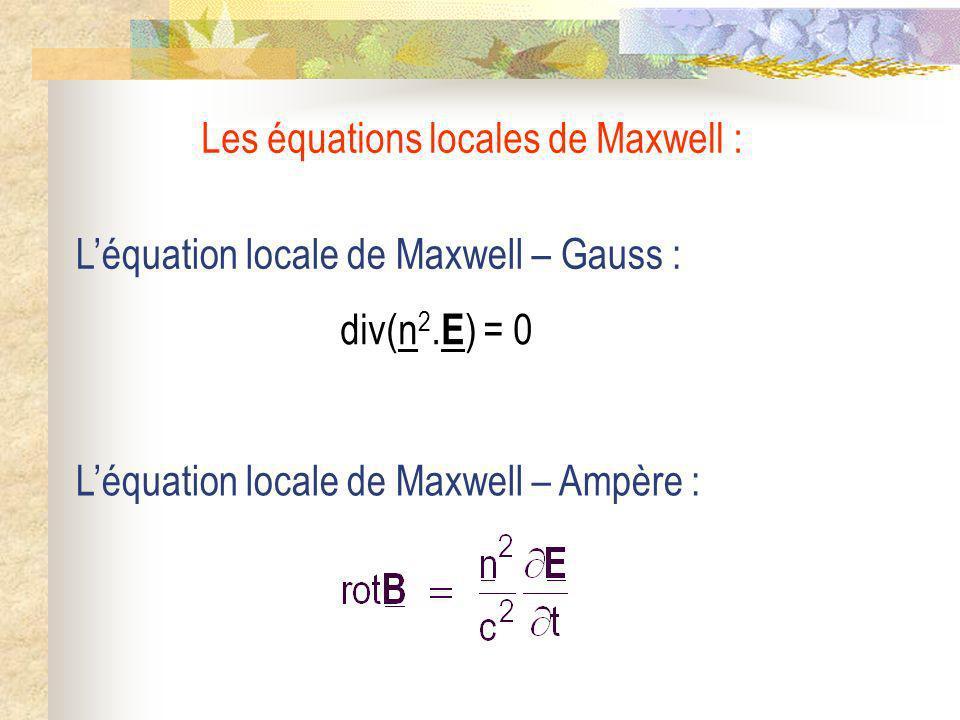 Léquation locale de Maxwell – Gauss : Léquation locale de Maxwell – Ampère : Les équations locales de Maxwell : div(n 2. E ) = 0
