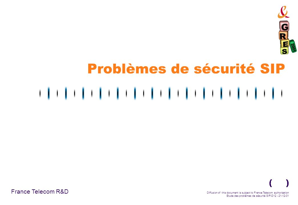 France Telecom R&D Diffusion of this document is subject to France Telecom authorization Etude des problèmes de sésurité SIP-D12 - 21-12-01 Problèmes
